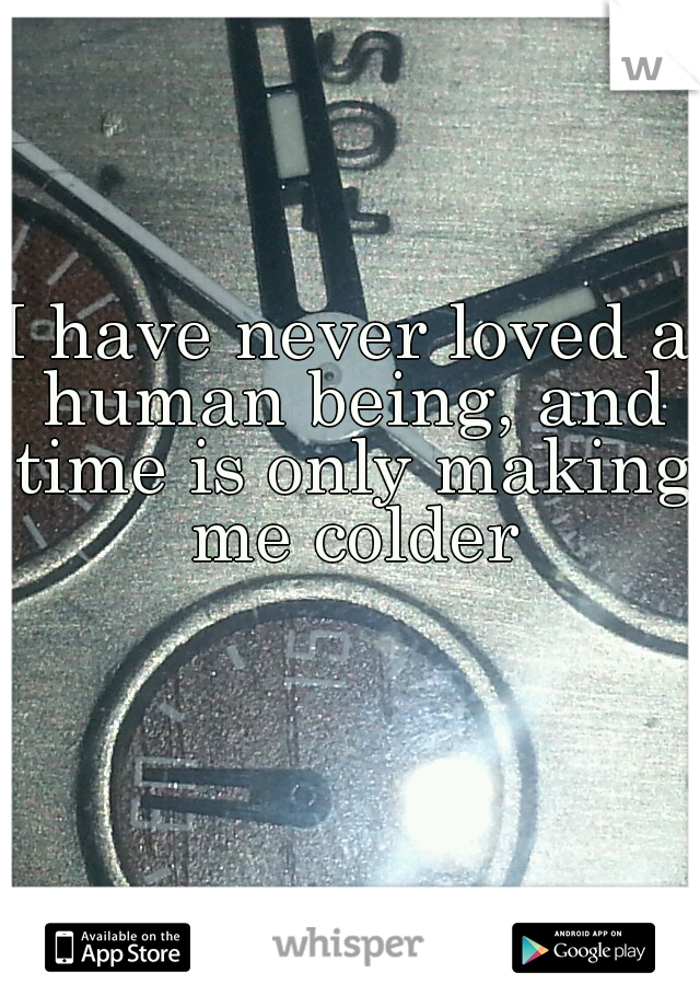 I have never loved a human being, and time is only making me colder