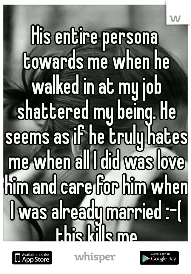 His entire persona towards me when he walked in at my job shattered my being. He seems as if he truly hates me when all I did was love him and care for him when I was already married :-( this kills me
