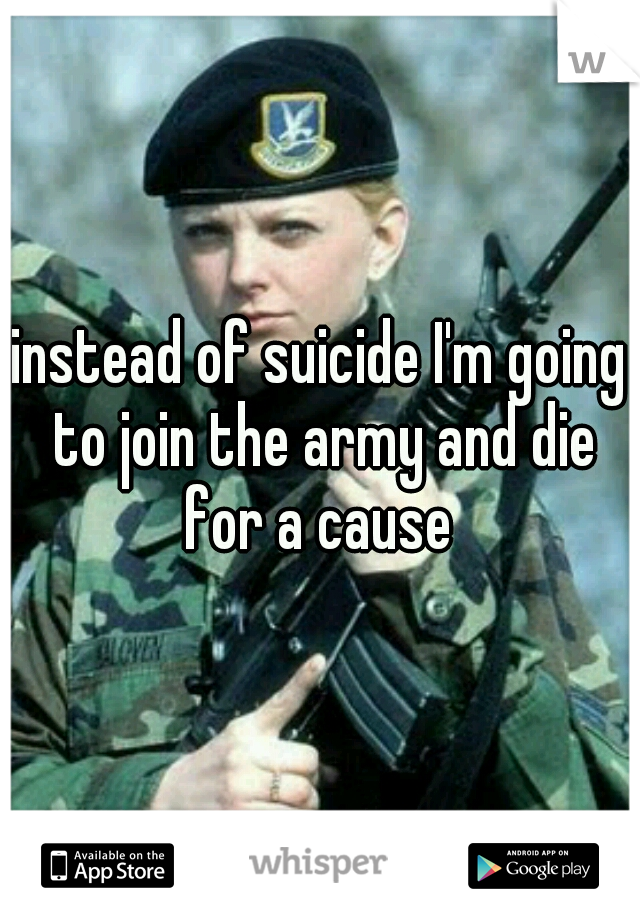 instead of suicide I'm going to join the army and die for a cause
