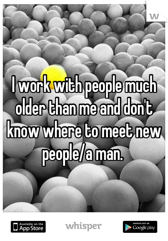 I work with people much older than me and don't know where to meet new people/a man.