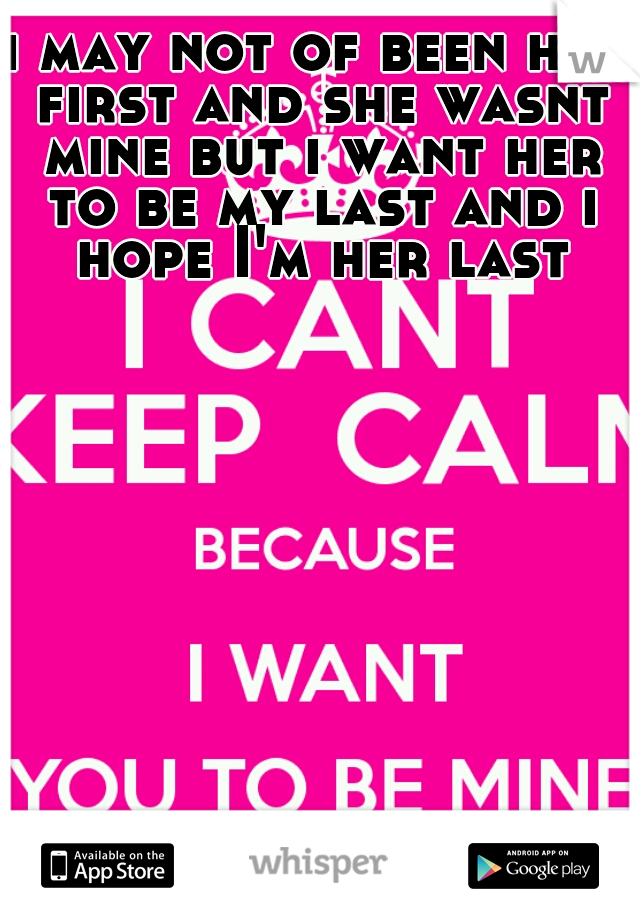 i may not of been her first and she wasnt mine but i want her to be my last and i hope I'm her last