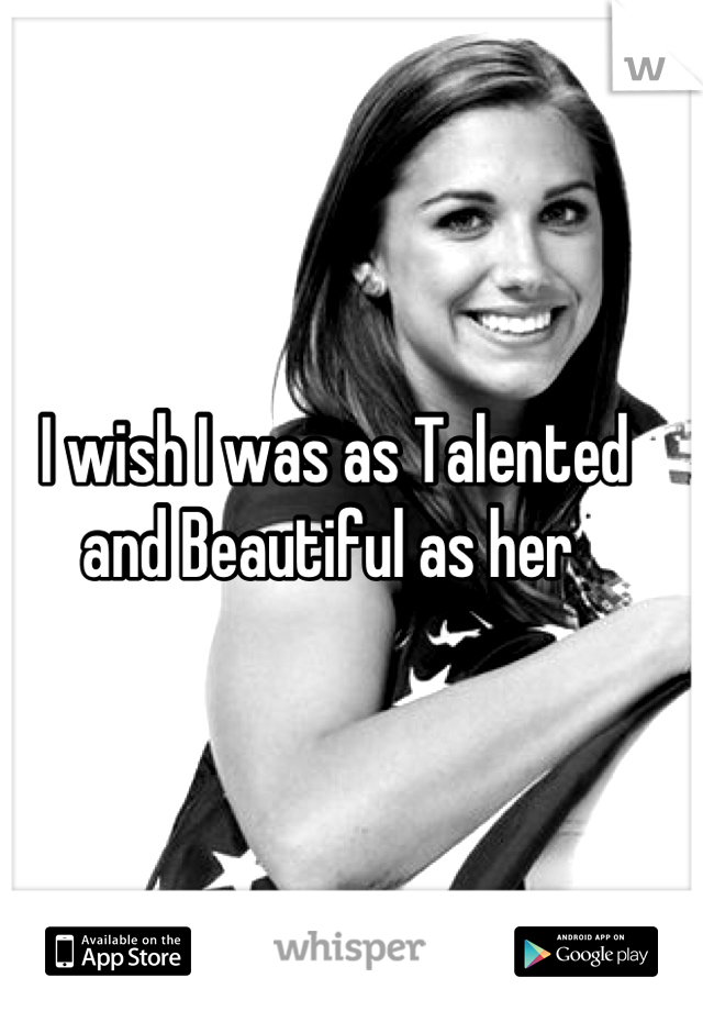 I wish I was as Talented and Beautiful as her
