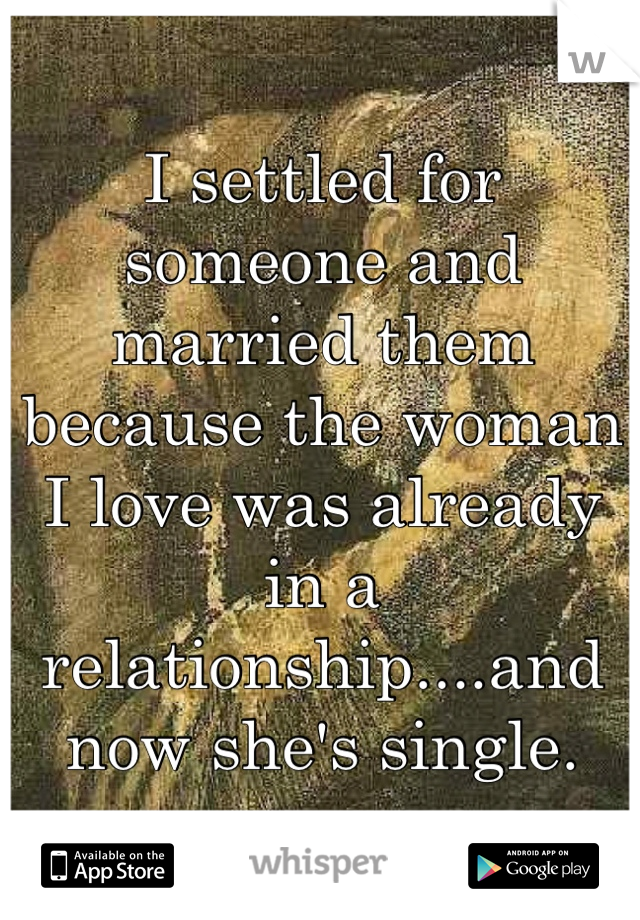 I settled for someone and married them because the woman I love was already in a relationship....and now she's single.