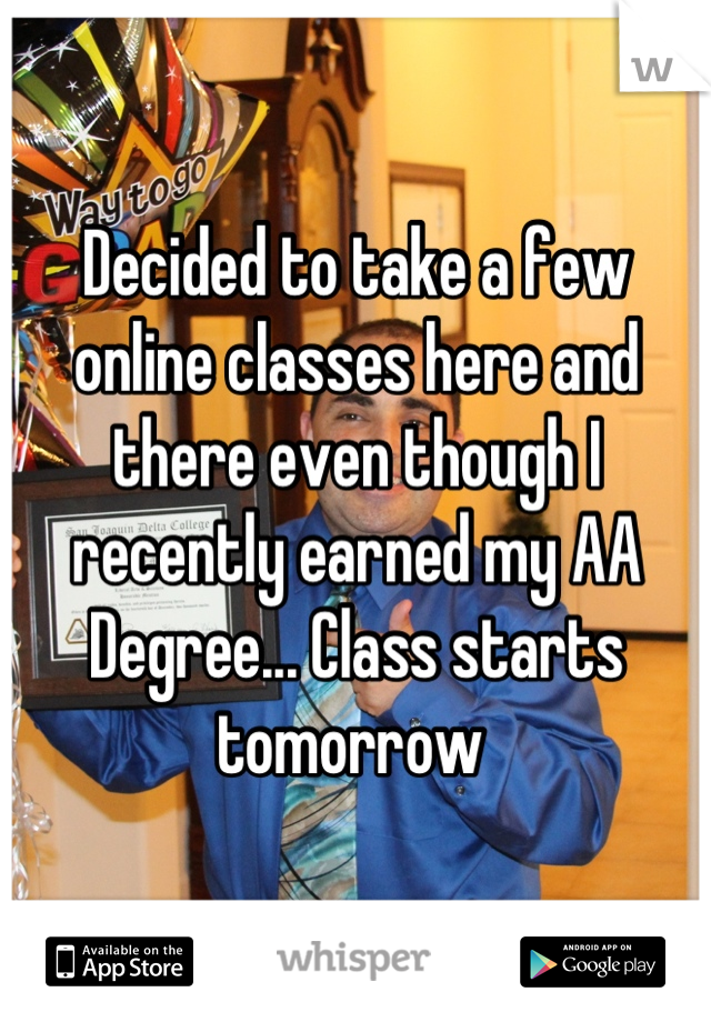 Decided to take a few online classes here and there even though I recently earned my AA Degree... Class starts tomorrow