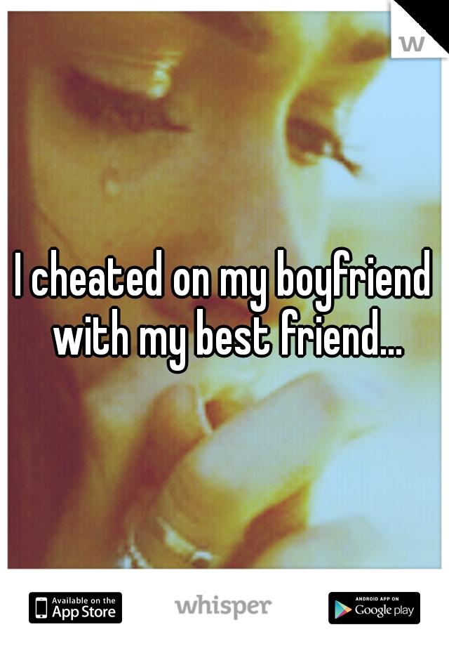 I cheated on my boyfriend with my best friend...