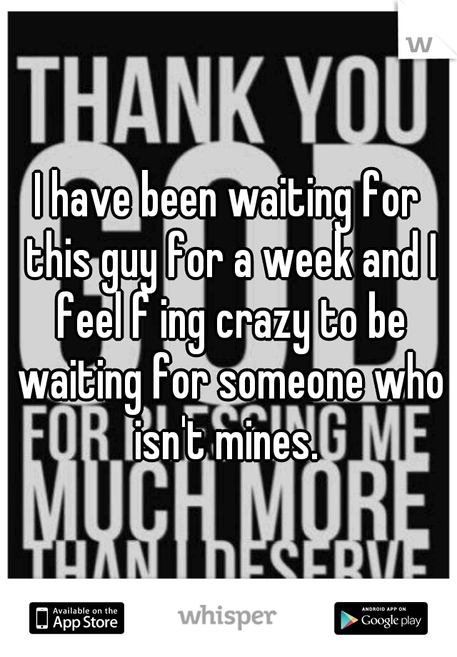 I have been waiting for this guy for a week and I feel f ing crazy to be waiting for someone who isn't mines.