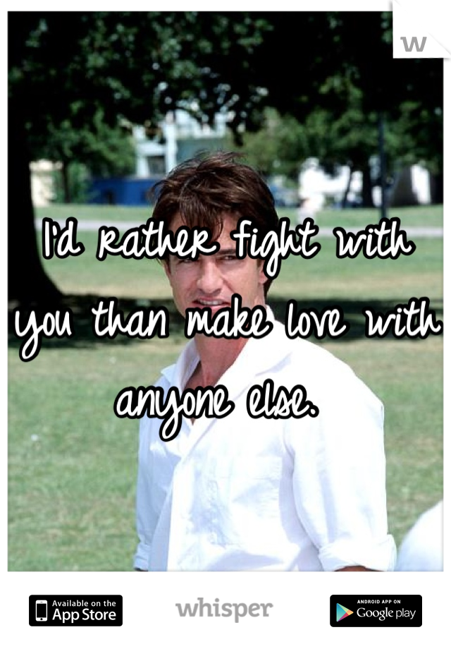 I'd rather fight with you than make love with anyone else.