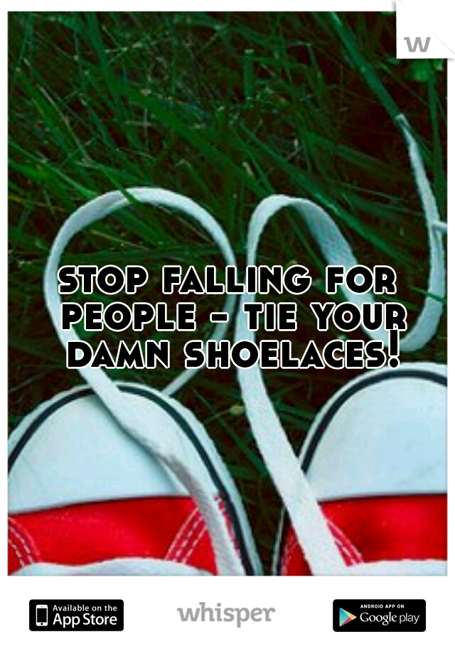 stop falling for people - tie your damn shoelaces!
