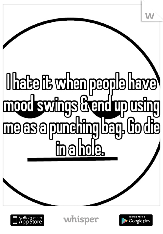 I hate it when people have mood swings & end up using me as a punching bag. Go die in a hole.