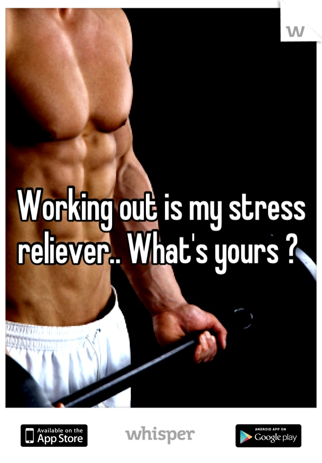 Working out is my stress reliever.. What's yours ?