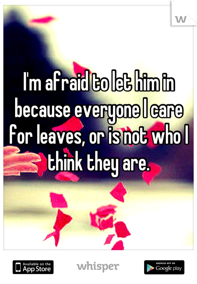 I'm afraid to let him in because everyone I care for leaves, or is not who I think they are.