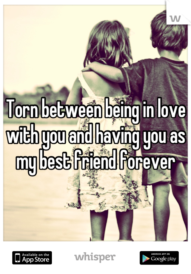 Torn between being in love with you and having you as my best friend forever