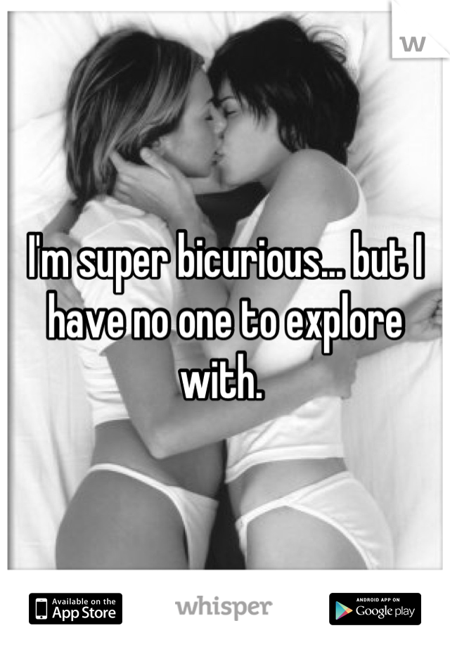 I'm super bicurious... but I have no one to explore with.