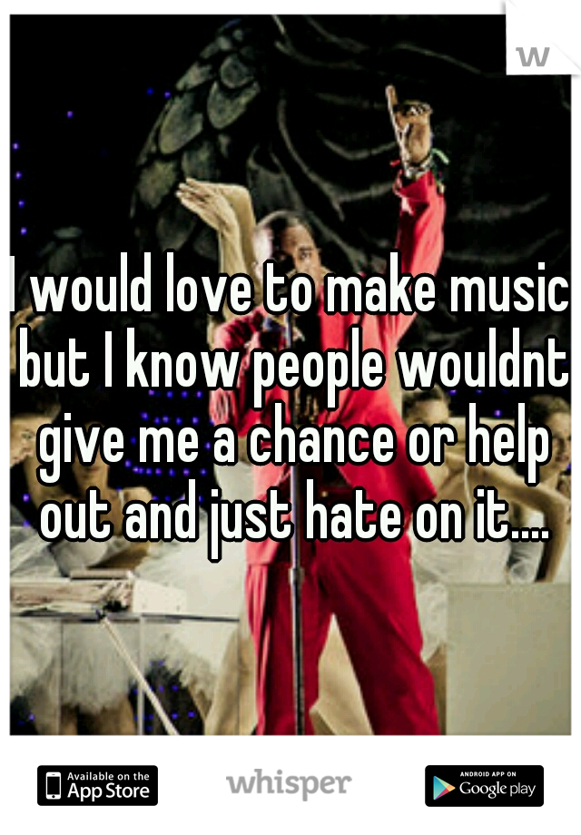 I would love to make music but I know people wouldnt give me a chance or help out and just hate on it....