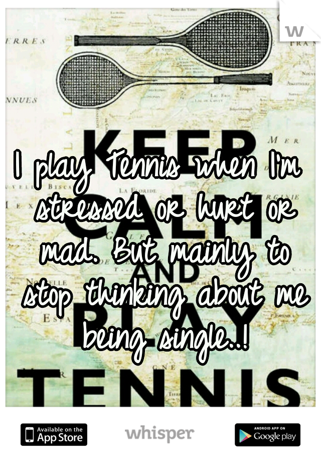 I play Tennis when I'm stressed or hurt or mad. But mainly to stop thinking about me being single..!