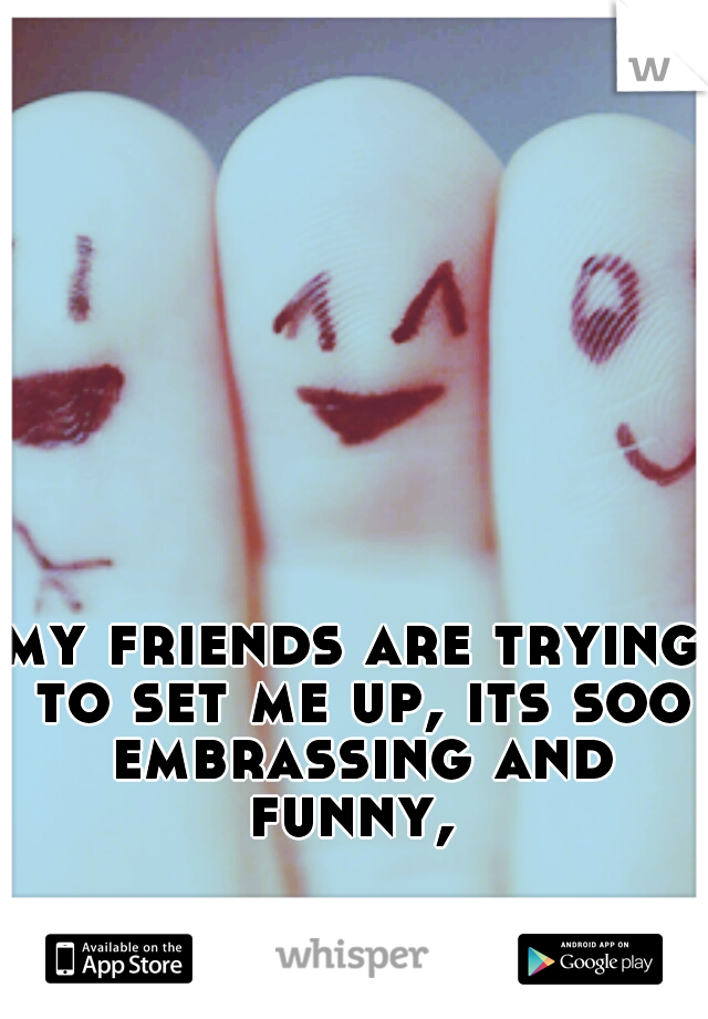 my friends are trying to set me up, its soo embrassing and funny,