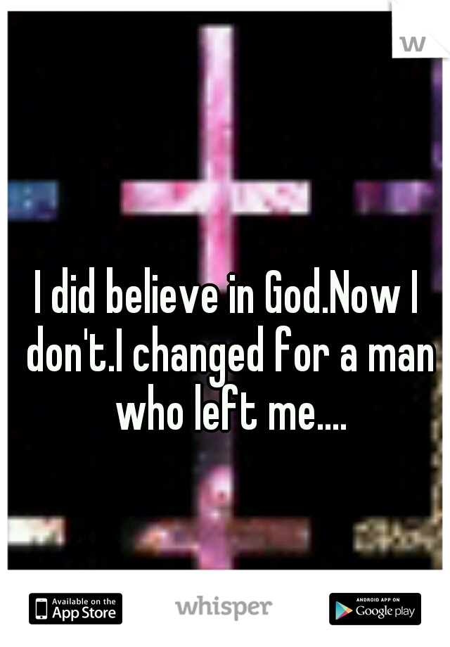 I did believe in God.Now I don't.I changed for a man who left me....