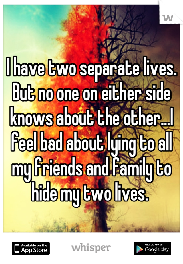 I have two separate lives. But no one on either side knows about the other...I feel bad about lying to all my friends and family to hide my two lives.
