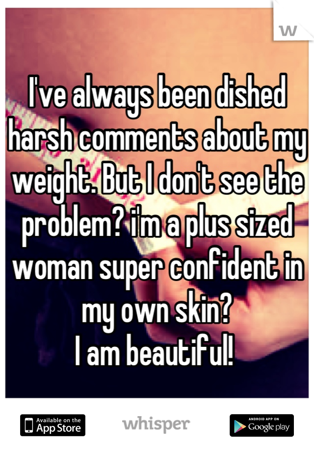 I've always been dished harsh comments about my weight. But I don't see the problem? i'm a plus sized woman super confident in my own skin? I am beautiful!