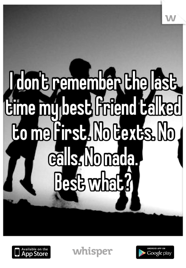 I don't remember the last time my best friend talked to me first. No texts. No calls. No nada.  Best what?