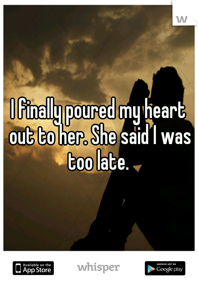 I finally poured my heart out to her. She said I was too late.