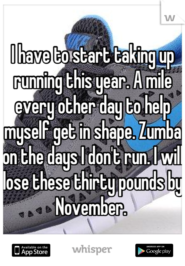 I have to start taking up running this year. A mile every other day to help myself get in shape. Zumba on the days I don't run. I will lose these thirty pounds by November.