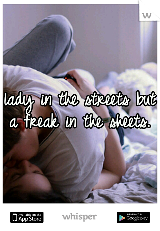 lady in the streets but a freak in the sheets.