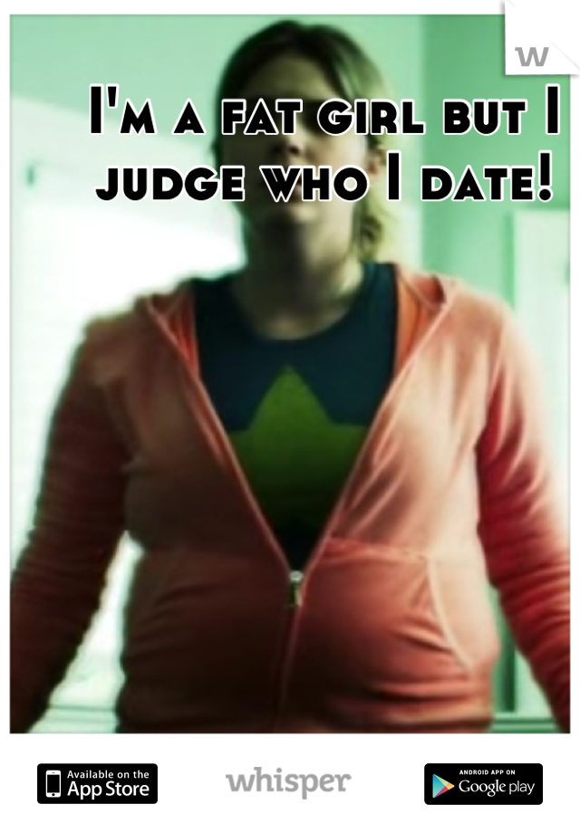 I'm a fat girl but I judge who I date!