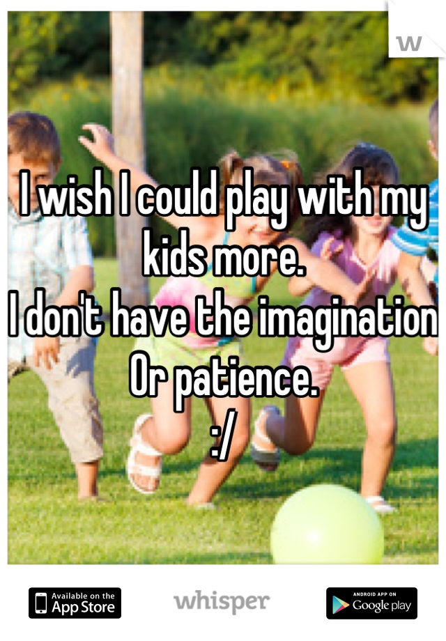 I wish I could play with my kids more.  I don't have the imagination  Or patience.  :/