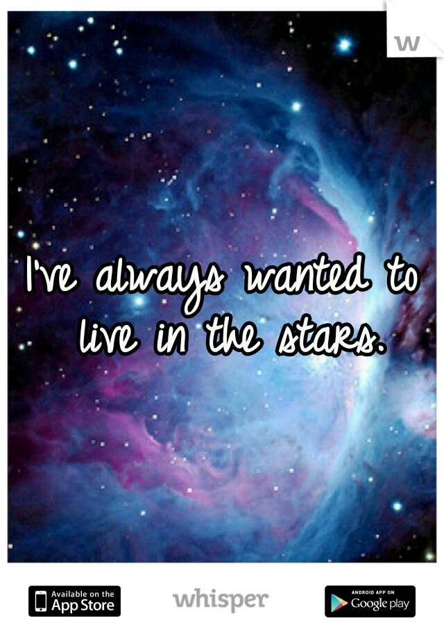 I've always wanted to live in the stars.
