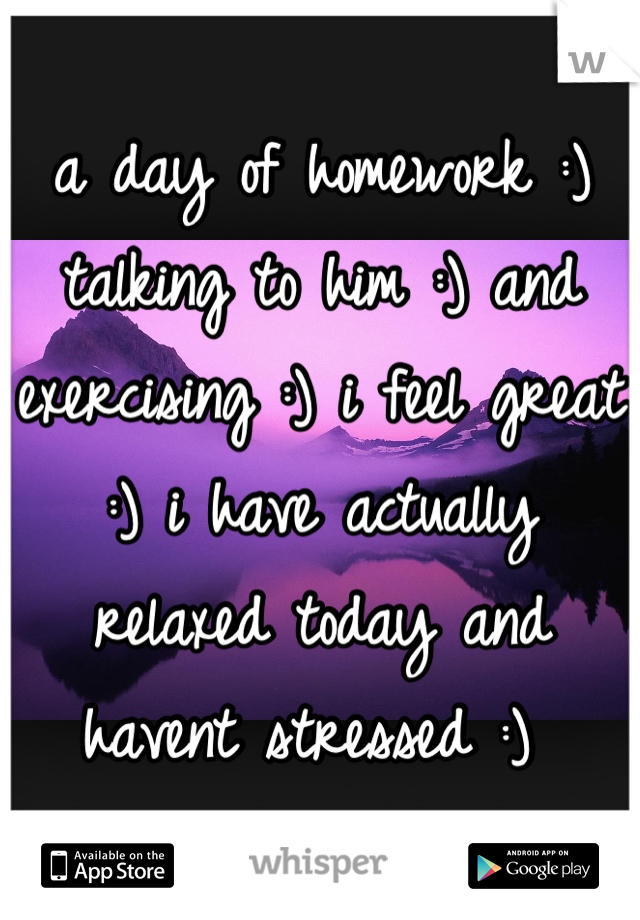 a day of homework :) talking to him :) and exercising :) i feel great :) i have actually relaxed today and havent stressed :)
