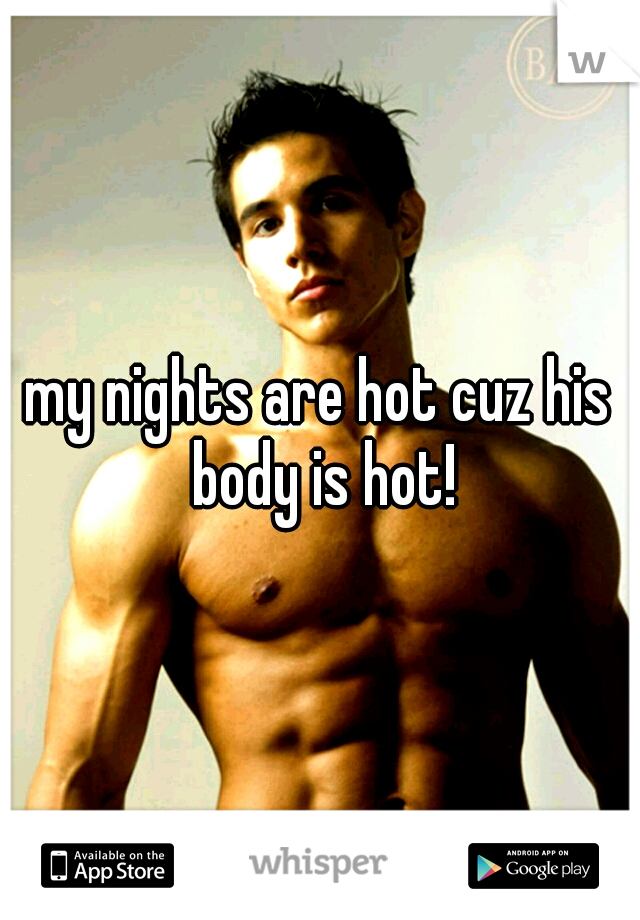 my nights are hot cuz his body is hot!