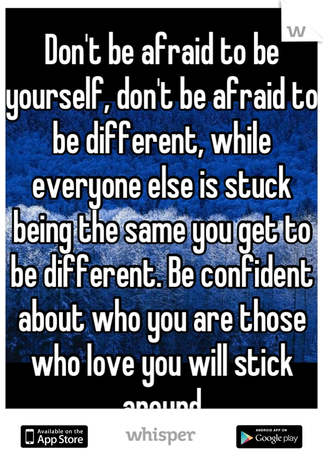 Don't be afraid to be yourself, don't be afraid to be different, while everyone else is stuck being the same you get to be different. Be confident about who you are those who love you will stick around