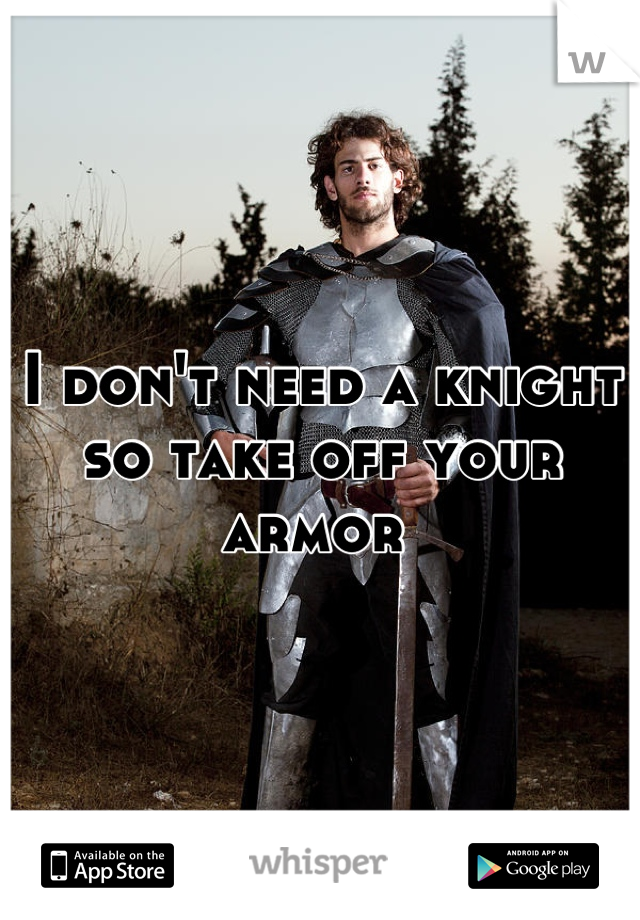 I don't need a knight so take off your armor