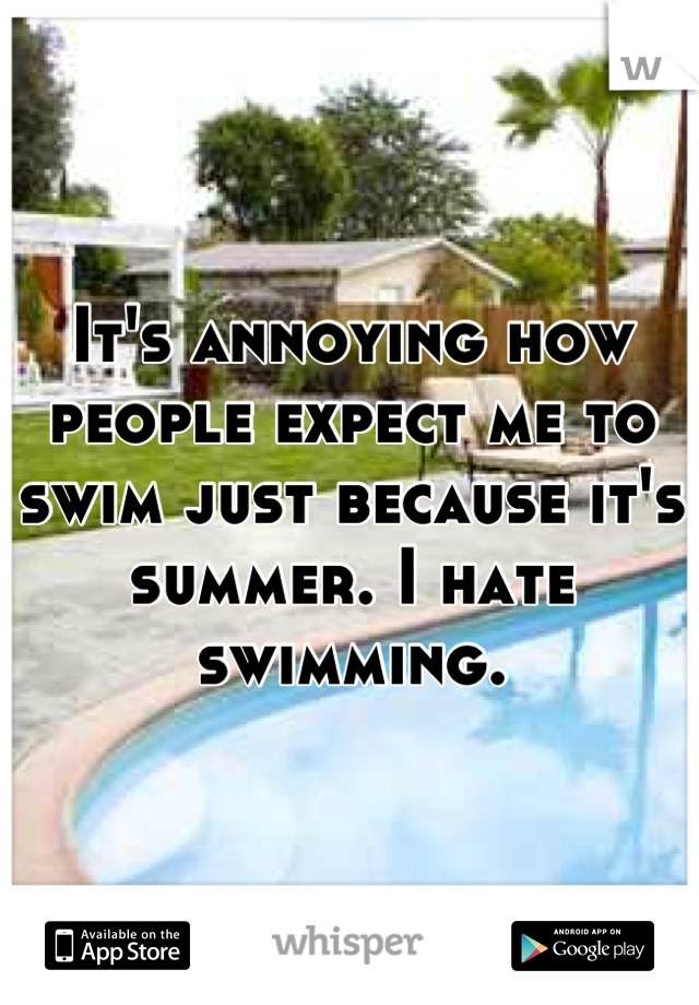 It's annoying how people expect me to swim just because it's summer. I hate swimming.