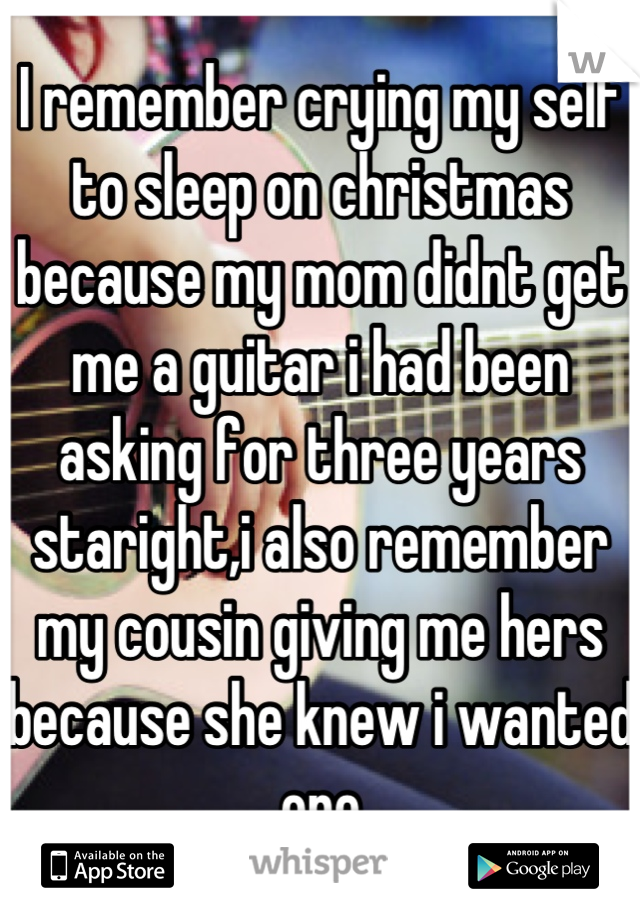 I remember crying my self to sleep on christmas because my mom didnt get me a guitar i had been asking for three years staright,i also remember my cousin giving me hers because she knew i wanted one