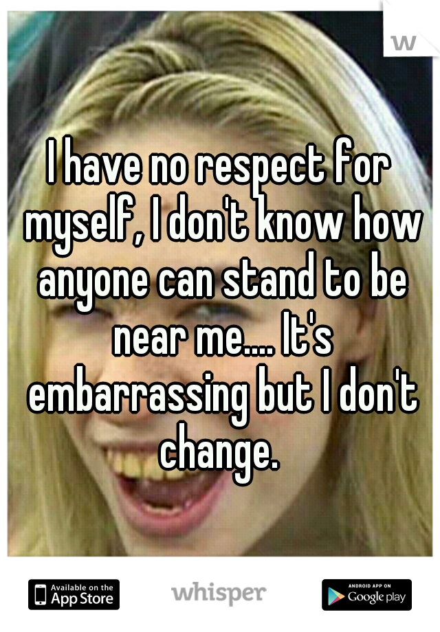 I have no respect for myself, I don't know how anyone can stand to be near me.... It's embarrassing but I don't change.