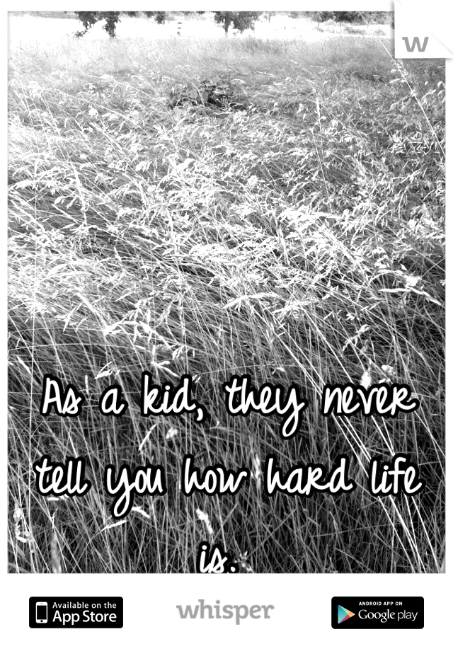 As a kid, they never tell you how hard life is.
