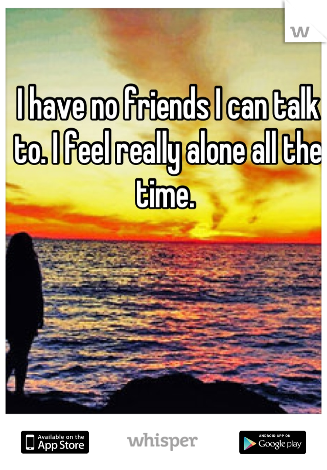I have no friends I can talk to. I feel really alone all the time.
