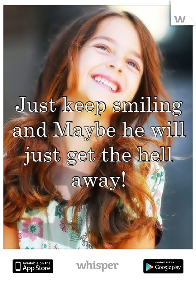 Just keep smiling and Maybe he will just get the hell away!