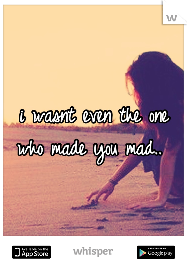 i wasnt even the one who made you mad..