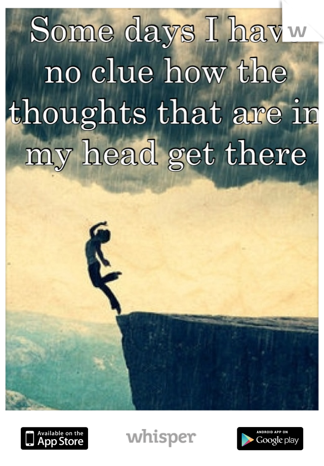 Some days I have no clue how the thoughts that are in my head get there