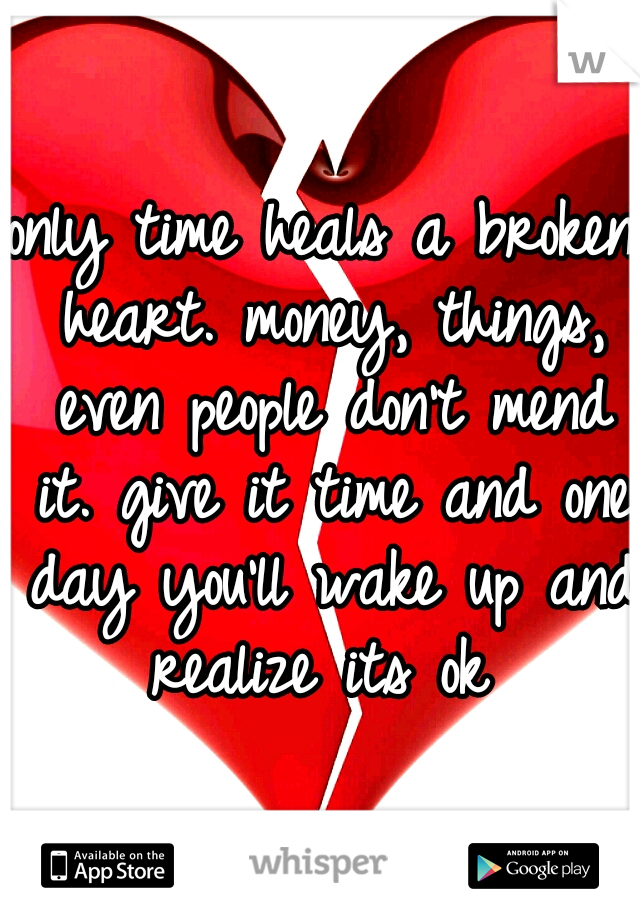 only time heals a broken heart. money, things, even people don't mend it. give it time and one day you'll wake up and realize its ok