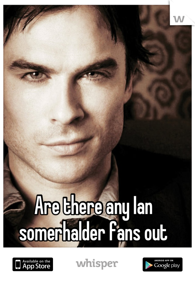 Are there any Ian somerhalder fans out there?