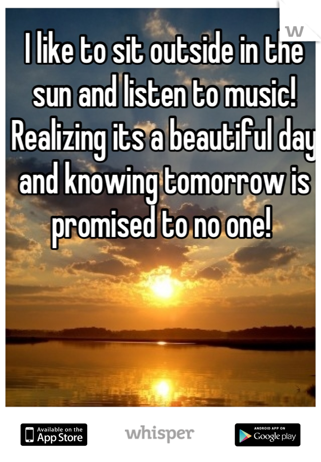 I like to sit outside in the sun and listen to music! Realizing its a beautiful day and knowing tomorrow is promised to no one!