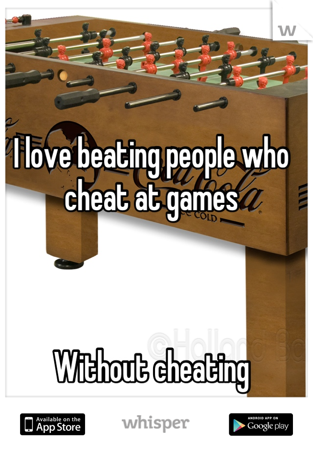 I love beating people who cheat at games    Without cheating