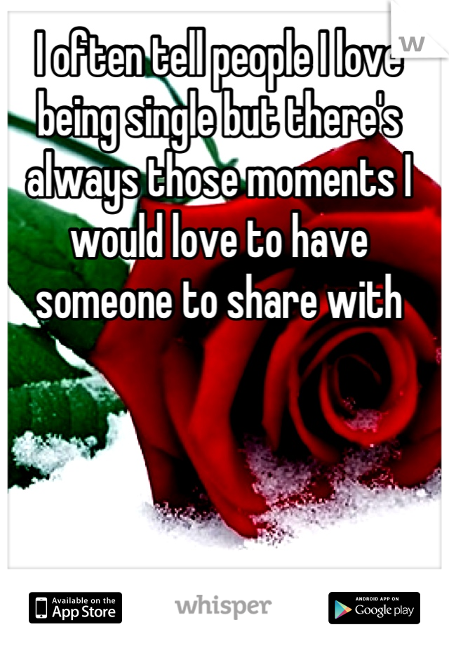 I often tell people I love being single but there's always those moments I would love to have someone to share with