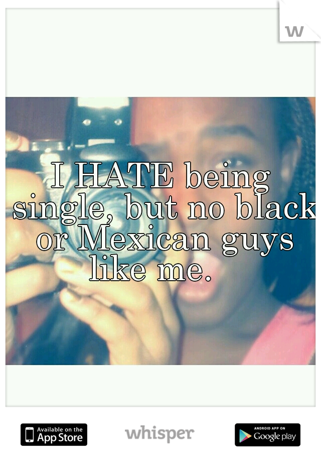 I HATE being single, but no black or Mexican guys like me.