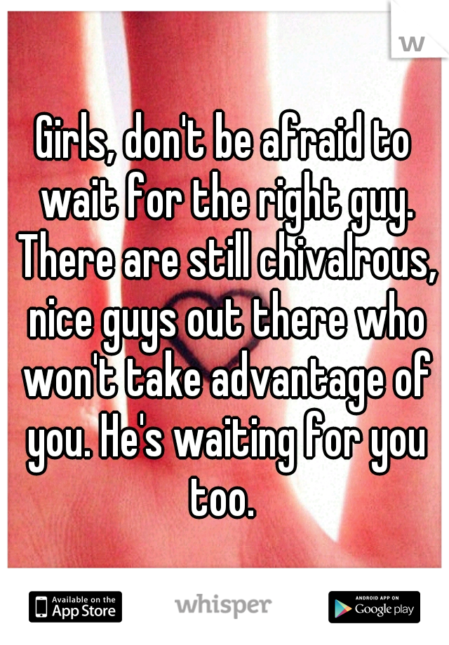 Girls, don't be afraid to wait for the right guy. There are still chivalrous, nice guys out there who won't take advantage of you. He's waiting for you too.