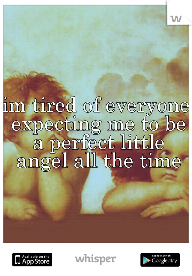 im tired of everyone expecting me to be a perfect little angel all the time